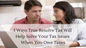 5 Ways True Resolve Tax Will Help Solve Your Tax Issues When You Owe Taxes