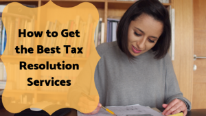 How to Get the Best Tax Resolution Services