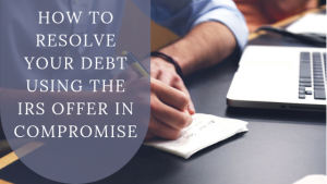 How to Resolve Your Tax Debt Using the IRS Offer in Compromise