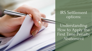 IRS Settlement options: Understanding How to Apply the First Time Penalty Abatement